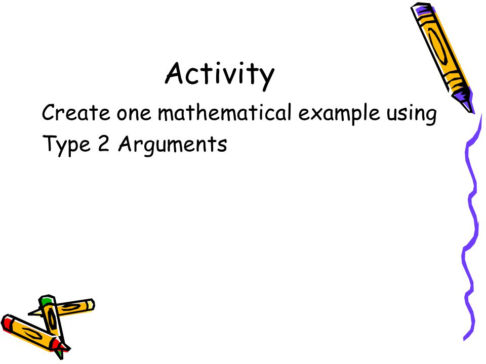 Activity Create one mathematical example using Type 2 Arguments