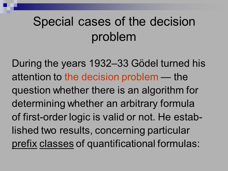 Special cases of the decision problem During the years 1932–33 Gödel turned his attention to the decision problem — the question whether there is an a