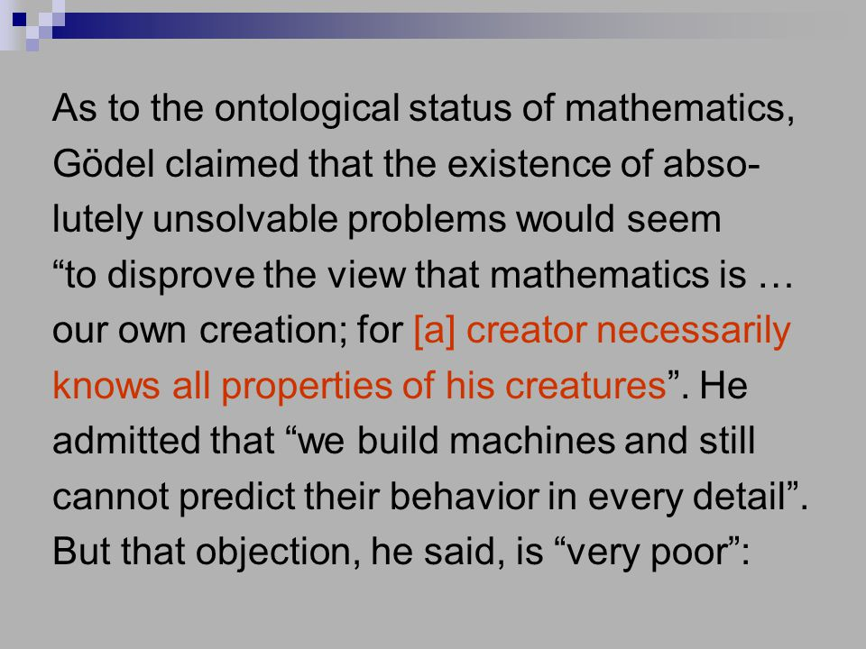 As to the ontological status of mathematics, Gödel claimed that the existence of abso- lutely unsolvable problems would seem to disprove the view that mathematics is … our own creation; for [a] creator necessarily knows all properties of his creatures .