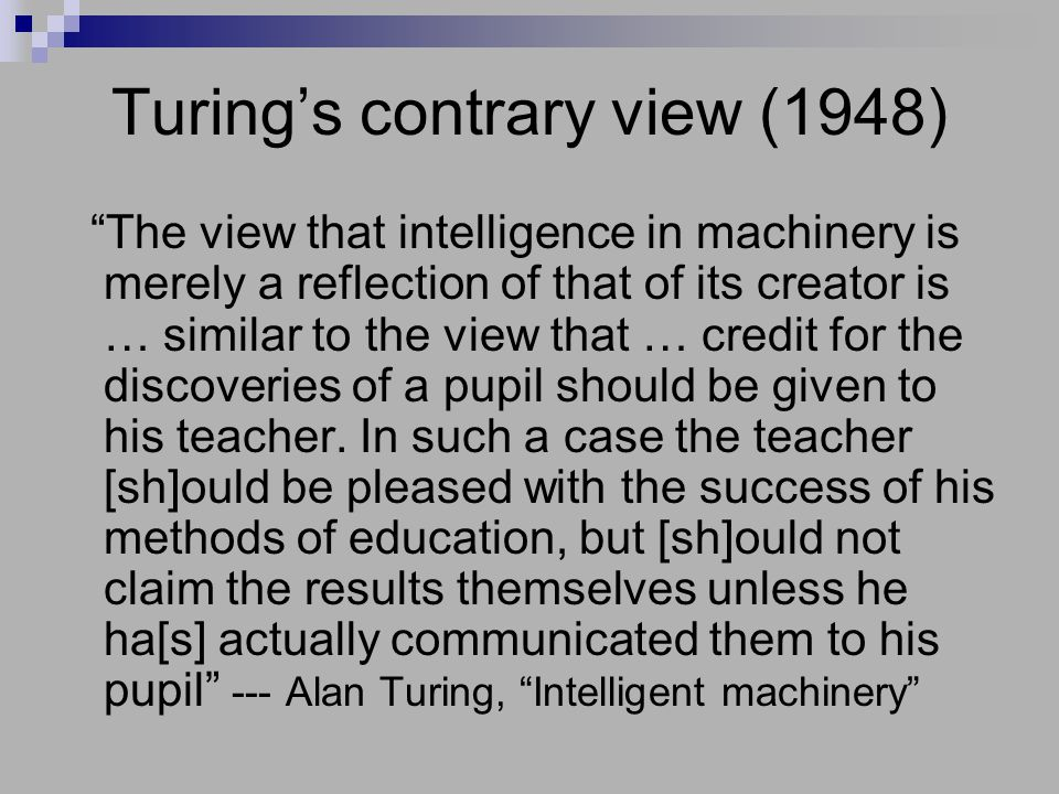 """Turing's contrary view (1948) """"The view that intelligence in machinery is merely a reflection of that of its creator is … similar to the view that … c"""