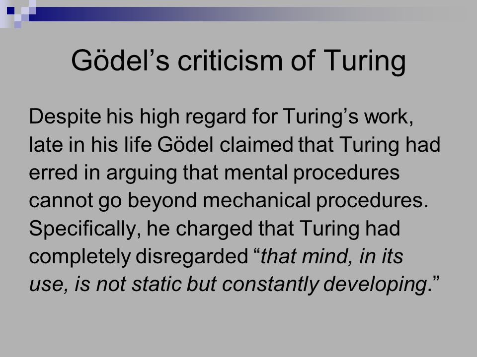 Gödel's criticism of Turing Despite his high regard for Turing's work, late in his life Gödel claimed that Turing had erred in arguing that mental pro