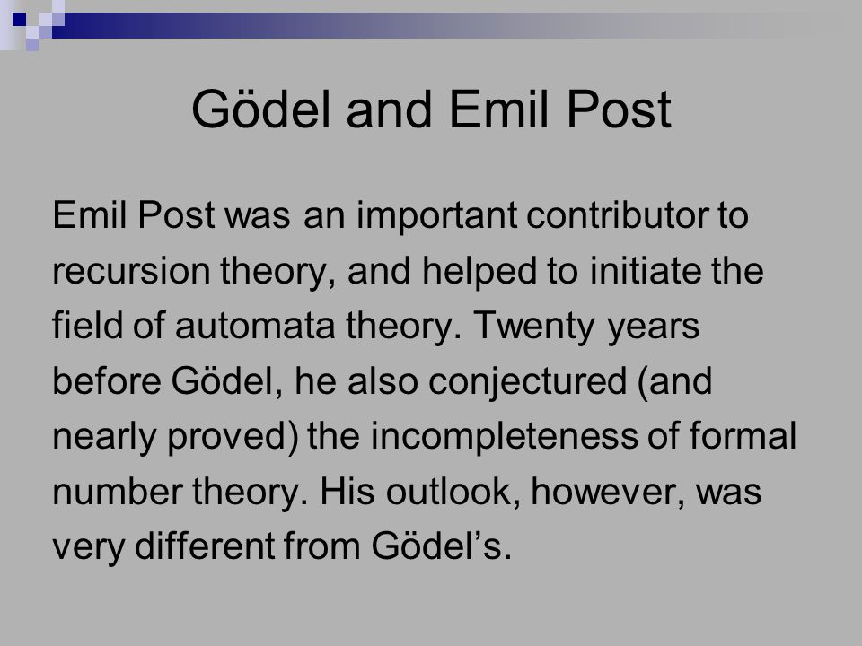 Gödel and Emil Post Emil Post was an important contributor to recursion theory, and helped to initiate the field of automata theory. Twenty years befo