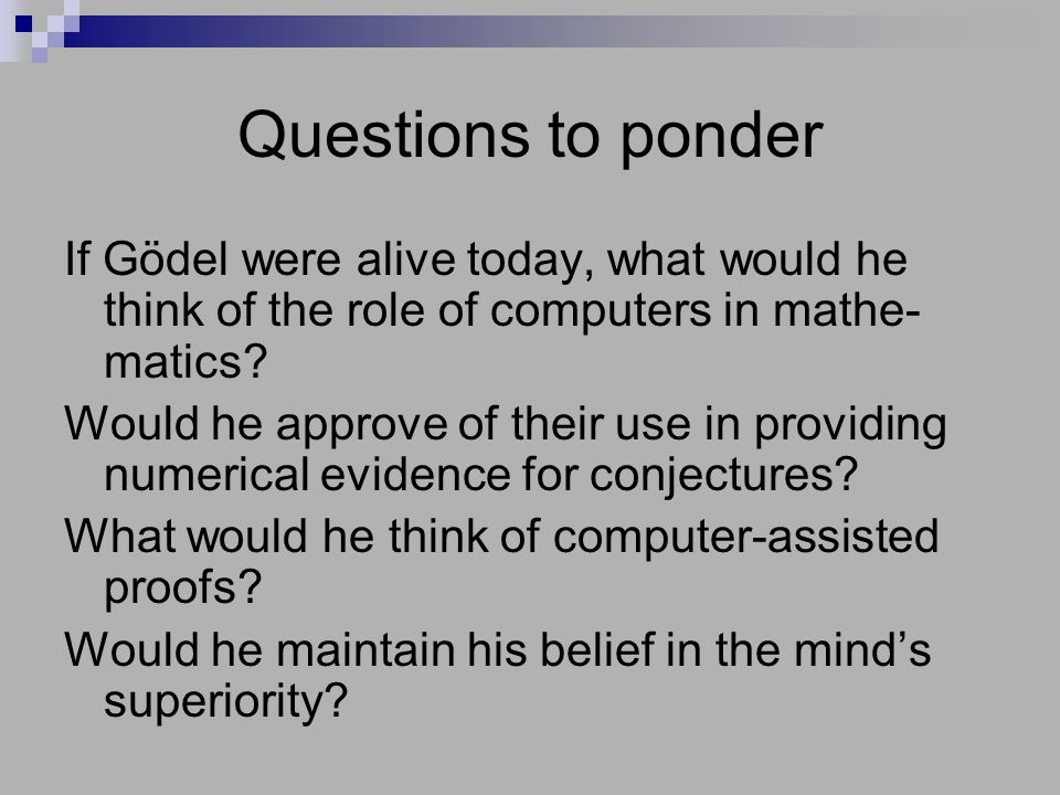Questions to ponder If Gödel were alive today, what would he think of the role of computers in mathe- matics.
