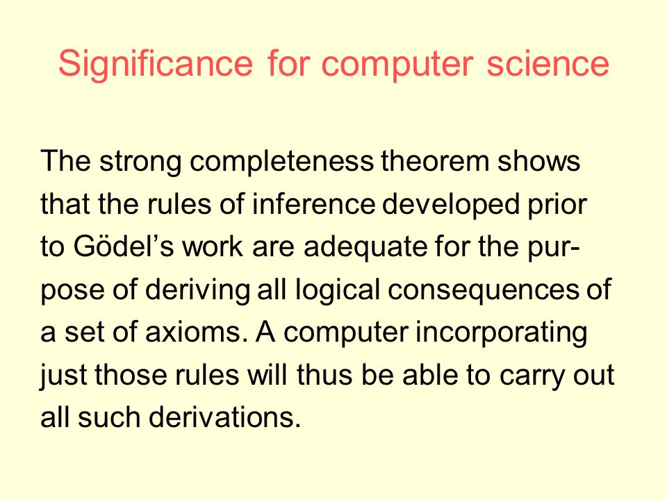 Significance for computer science The strong completeness theorem shows that the rules of inference developed prior to Gödel's work are adequate for the pur- pose of deriving all logical consequences of a set of axioms.