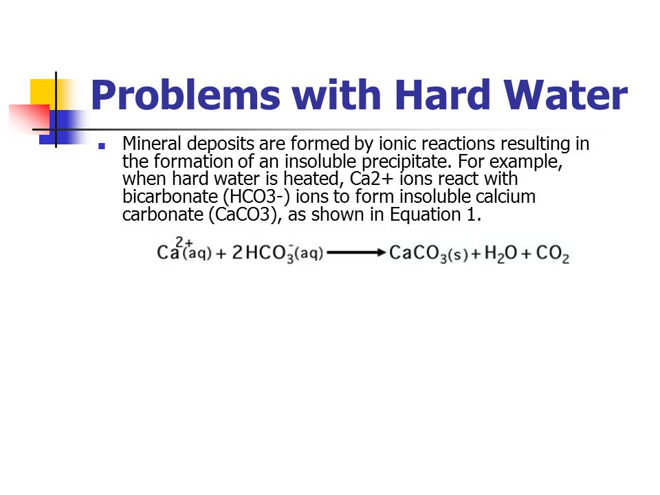 Problems with Hard Water Mineral deposits are formed by ionic reactions resulting in the formation of an insoluble precipitate. For example, when hard