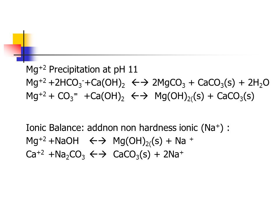 Mg +2 Precipitation at pH 11 Mg +2 +2HCO 3 - +Ca(OH) 2  2MgCO 3 + CaCO 3 (s) + 2H 2 O Mg +2 + CO 3 = +Ca(OH) 2  Mg(OH) 2( (s) + CaCO 3 (s) Ionic B