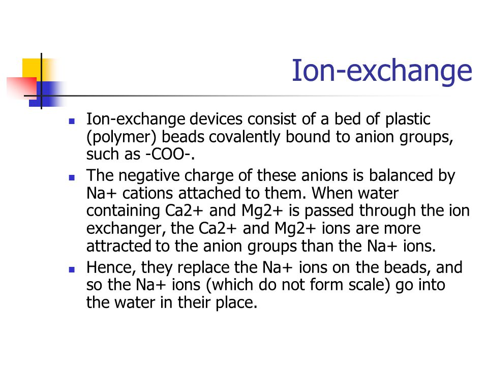 Ion-exchange Ion-exchange devices consist of a bed of plastic (polymer) beads covalently bound to anion groups, such as -COO-.