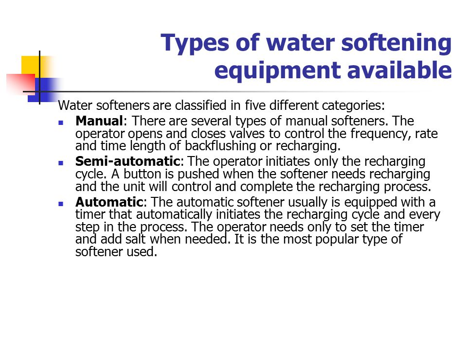 Types of water softening equipment available Water softeners are classified in five different categories: Manual: There are several types of manual softeners.