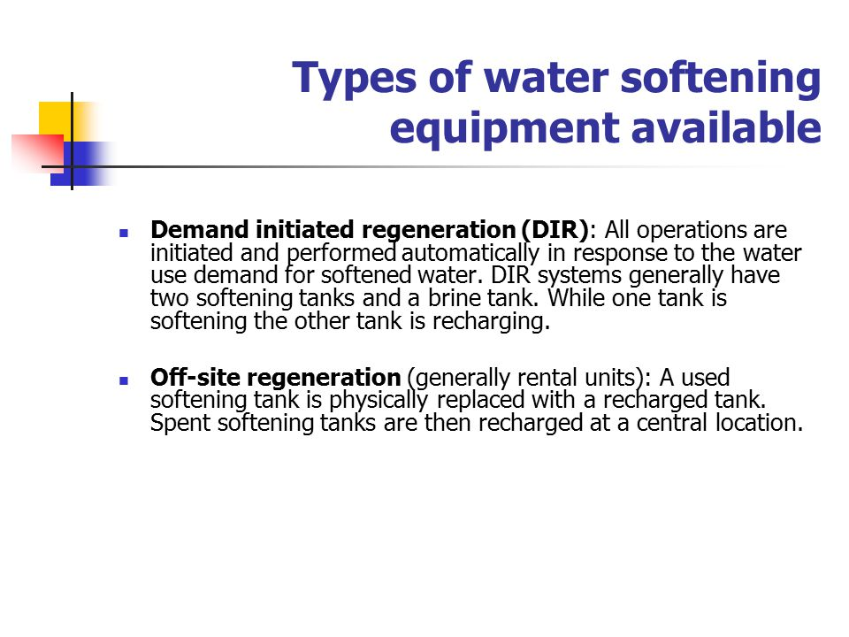Types of water softening equipment available Demand initiated regeneration (DIR): All operations are initiated and performed automatically in response to the water use demand for softened water.