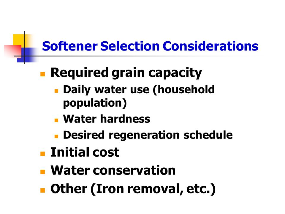 Softener Selection Considerations Required grain capacity Daily water use (household population) Water hardness Desired regeneration schedule Initial cost Water conservation Other (Iron removal, etc.)