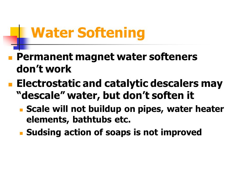 Water Softening Permanent magnet water softeners don't work Electrostatic and catalytic descalers may descale water, but don't soften it Scale will not buildup on pipes, water heater elements, bathtubs etc.