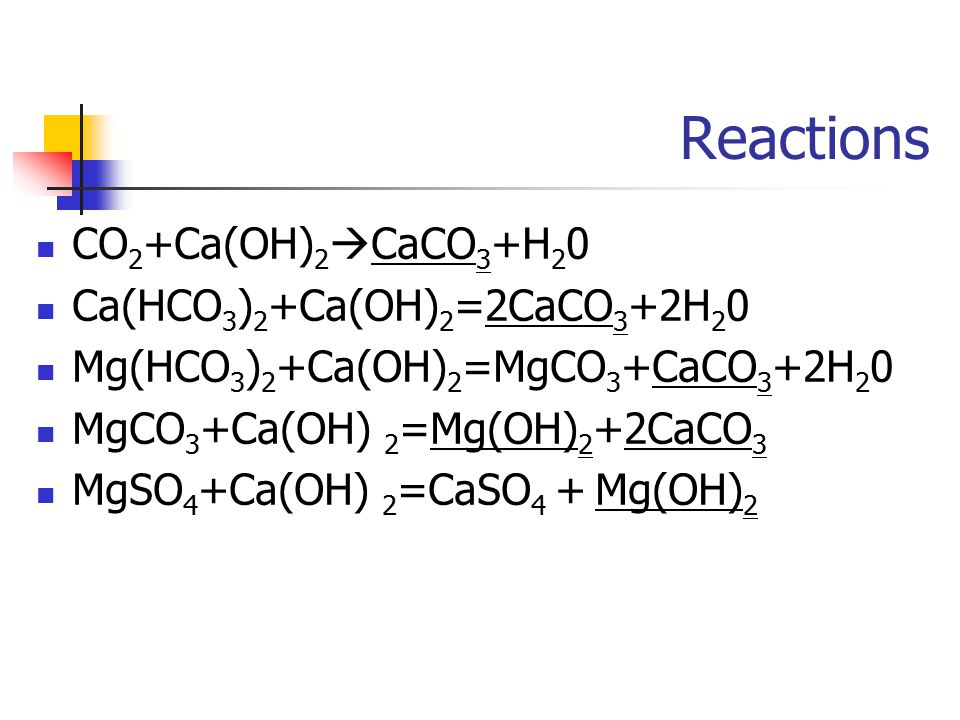 Reactions CO 2 +Ca(OH) 2  CaCO 3 +H 2 0 Ca(HCO 3 ) 2 +Ca(OH) 2 =2CaCO 3 +2H 2 0 Mg(HCO 3 ) 2 +Ca(OH) 2 =MgCO 3 +CaCO 3 +2H 2 0 MgCO 3 +Ca(OH) 2 =Mg(OH) 2 +2CaCO 3 MgSO 4 +Ca(OH) 2 =CaSO 4 + Mg(OH) 2