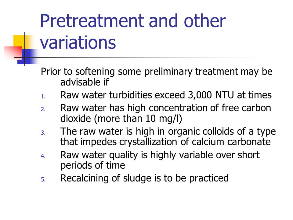 Pretreatment and other variations Prior to softening some preliminary treatment may be advisable if 1. Raw water turbidities exceed 3,000 NTU at times