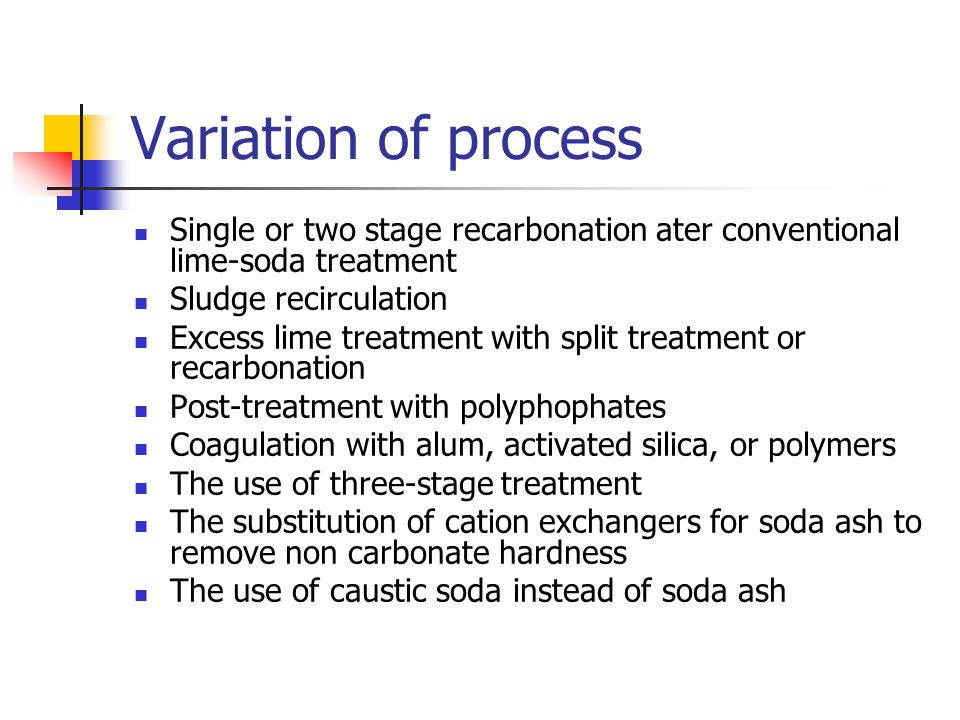 Variation of process Single or two stage recarbonation ater conventional lime-soda treatment Sludge recirculation Excess lime treatment with split treatment or recarbonation Post-treatment with polyphophates Coagulation with alum, activated silica, or polymers The use of three-stage treatment The substitution of cation exchangers for soda ash to remove non carbonate hardness The use of caustic soda instead of soda ash