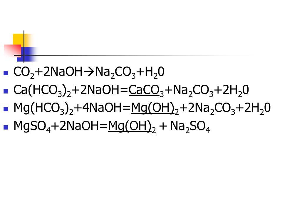 CO 2 +2NaOH  Na 2 CO 3 +H 2 0 Ca(HCO 3 ) 2 +2NaOH=CaCO 3 +Na 2 CO 3 +2H 2 0 Mg(HCO 3 ) 2 +4NaOH=Mg(OH) 2 +2Na 2 CO 3 +2H 2 0 MgSO 4 +2NaOH=Mg(OH) 2 +