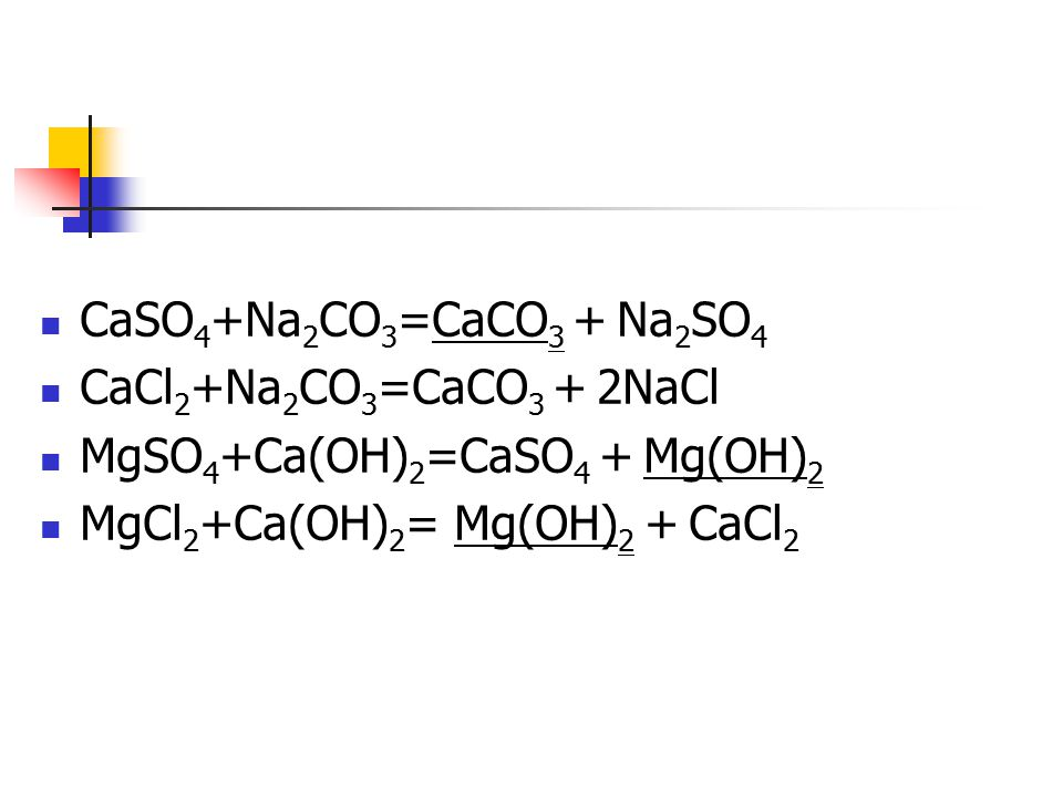 CaSO 4 +Na 2 CO 3 =CaCO 3 + Na 2 SO 4 CaCl 2 +Na 2 CO 3 =CaCO 3 + 2NaCl MgSO 4 +Ca(OH) 2 =CaSO 4 + Mg(OH) 2 MgCl 2 +Ca(OH) 2 = Mg(OH) 2 + CaCl 2
