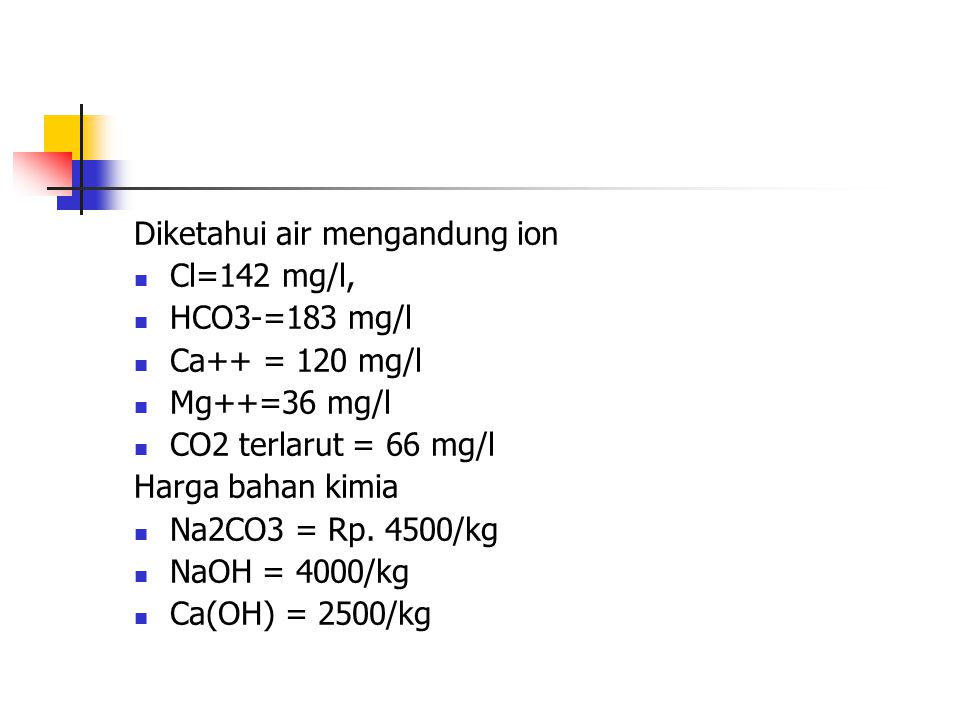 Diketahui air mengandung ion Cl=142 mg/l, HCO3-=183 mg/l Ca++ = 120 mg/l Mg++=36 mg/l CO2 terlarut = 66 mg/l Harga bahan kimia Na2CO3 = Rp. 4500/kg Na