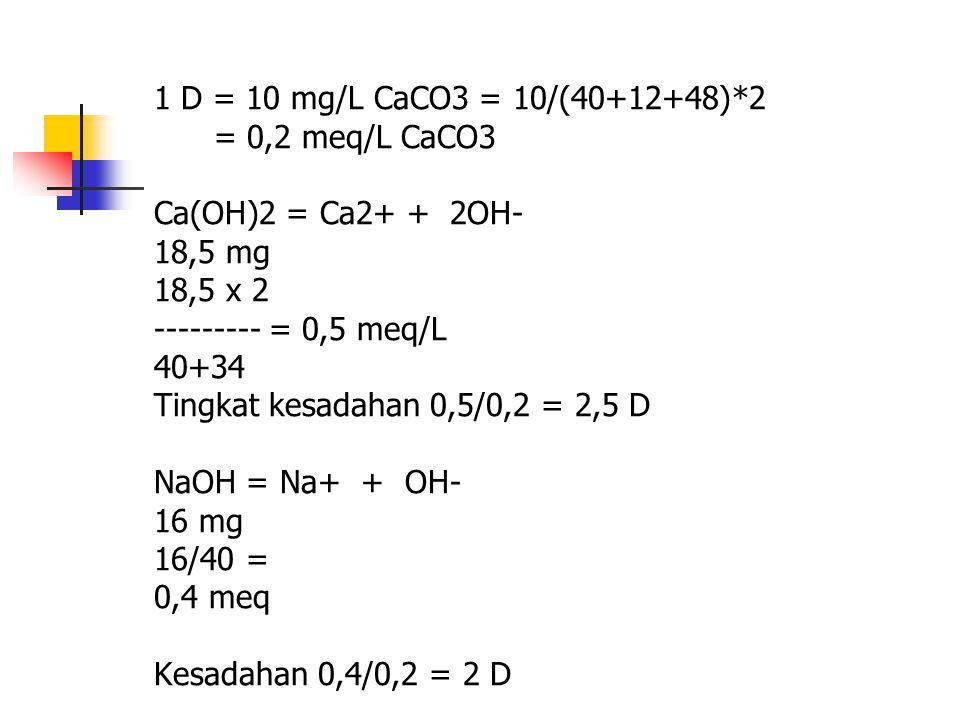 1 D = 10 mg/L CaCO3 = 10/(40+12+48)*2 = 0,2 meq/L CaCO3 Ca(OH)2 = Ca2+ + 2OH- 18,5 mg 18,5 x 2 --------- = 0,5 meq/L 40+34 Tingkat kesadahan 0,5/0,2 =