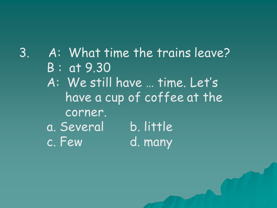 3. A: What time the trains leave. B : at 9.30 A: We still have … time.