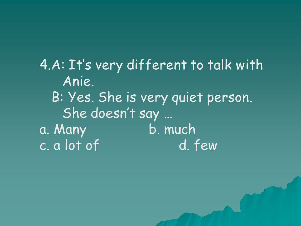 4.A: It's very different to talk with Anie. B: Yes.