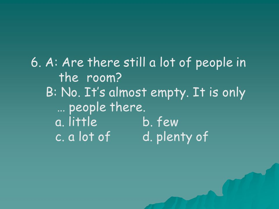6. A: Are there still a lot of people in the room.