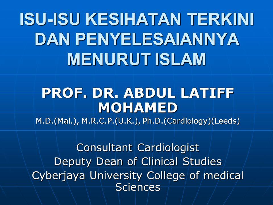 ISU-ISU KESIHATAN TERKINI DAN PENYELESAIANNYA MENURUT ISLAM PROF. DR. ABDUL LATIFF MOHAMED M.D.(Mal.), M.R.C.P.(U.K.), Ph.D.(Cardiology)(Leeds) Consul