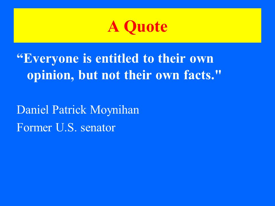 A Quote Everyone is entitled to their own opinion, but not their own facts. Daniel Patrick Moynihan Former U.S.