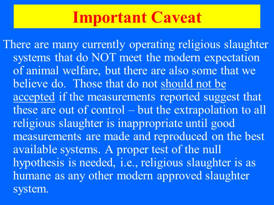Important Caveat There are many currently operating religious slaughter systems that do NOT meet the modern expectation of animal welfare, but there are also some that we believe do.