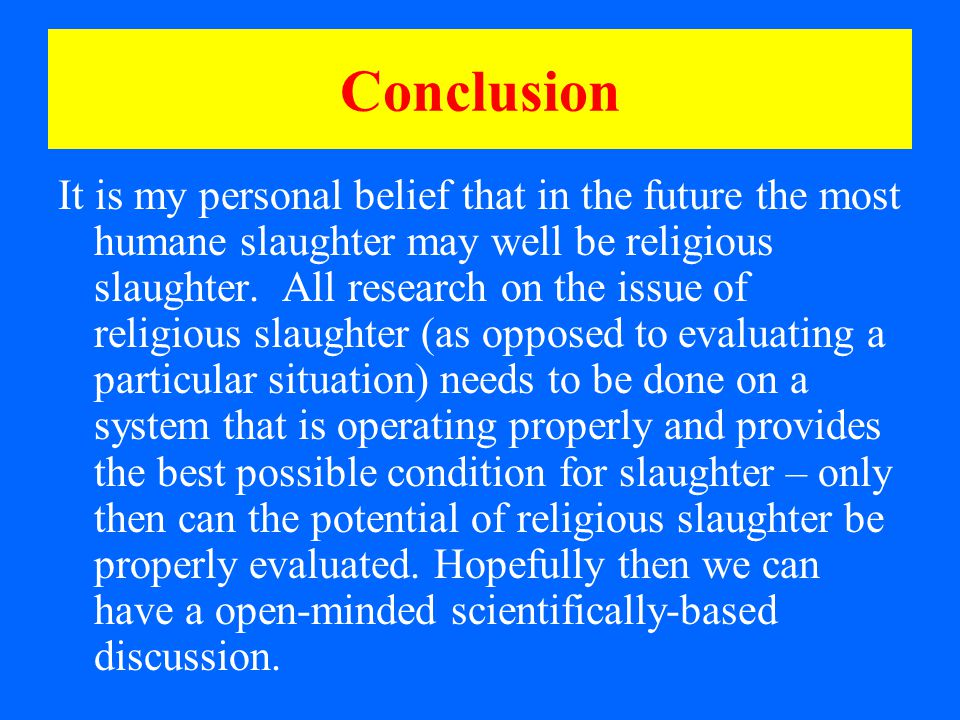 Conclusion It is my personal belief that in the future the most humane slaughter may well be religious slaughter.