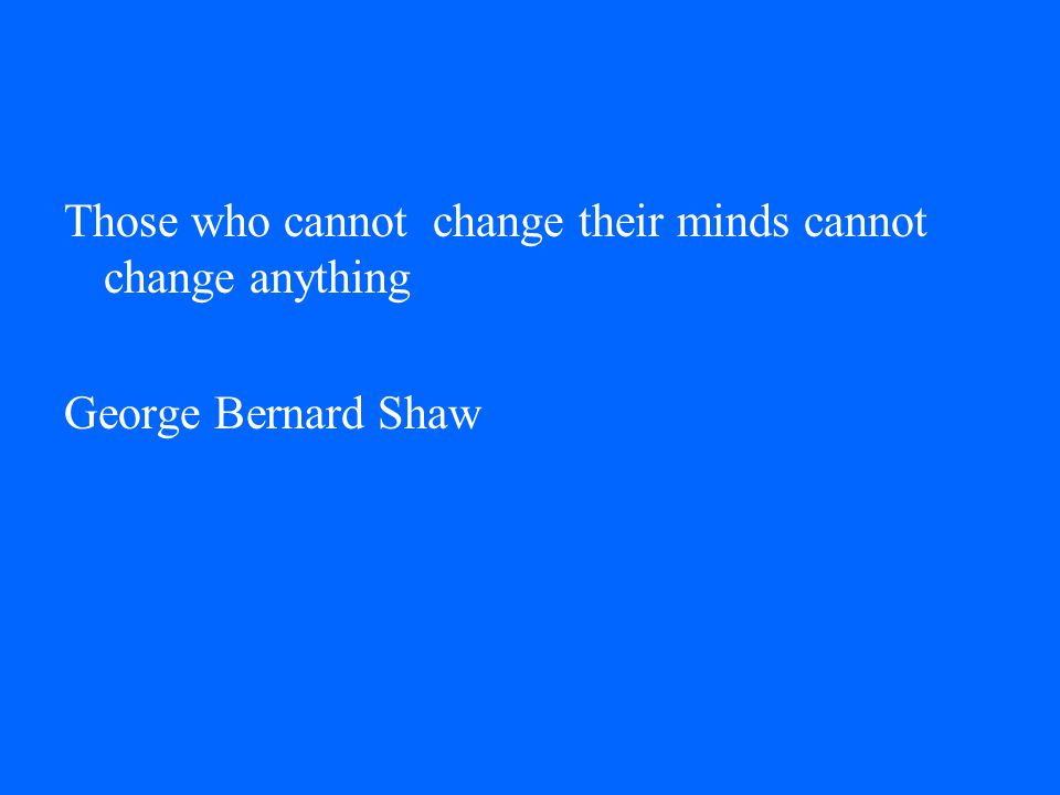 Those who cannot change their minds cannot change anything George Bernard Shaw