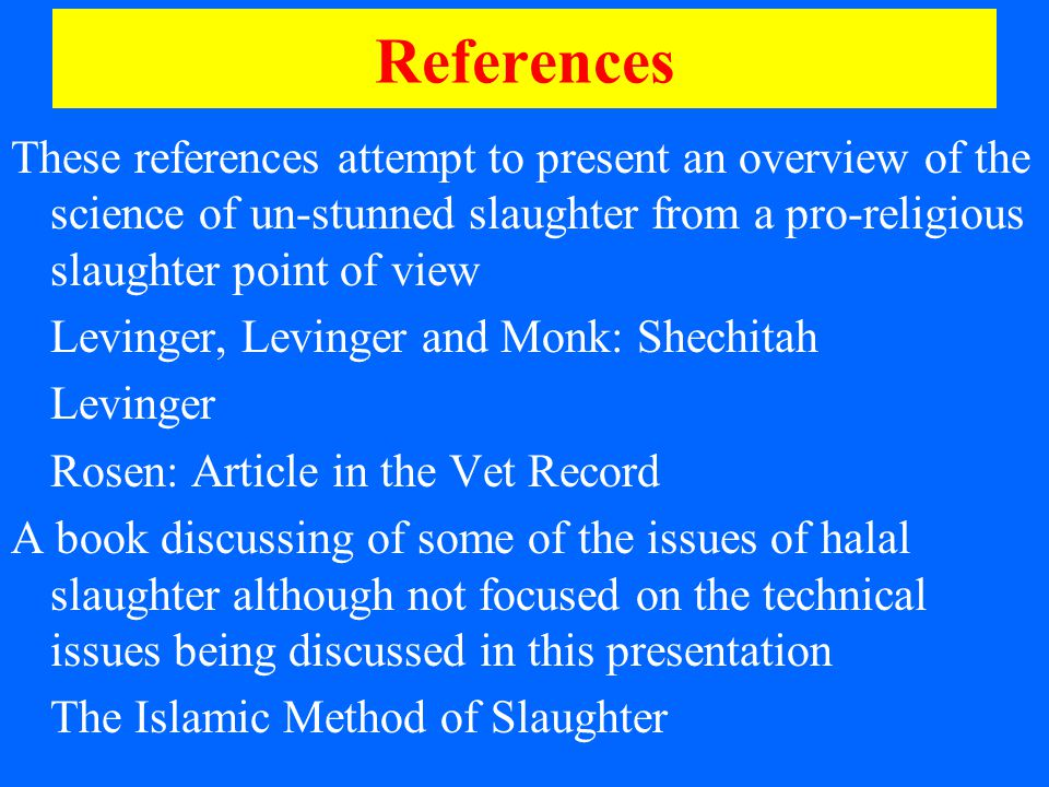 References These references attempt to present an overview of the science of un-stunned slaughter from a pro-religious slaughter point of view Levinger, Levinger and Monk: Shechitah Levinger Rosen: Article in the Vet Record A book discussing of some of the issues of halal slaughter although not focused on the technical issues being discussed in this presentation The Islamic Method of Slaughter