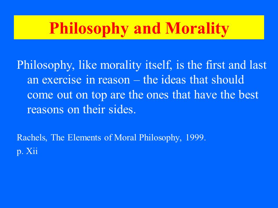 Philosophy and Morality Philosophy, like morality itself, is the first and last an exercise in reason – the ideas that should come out on top are the ones that have the best reasons on their sides.