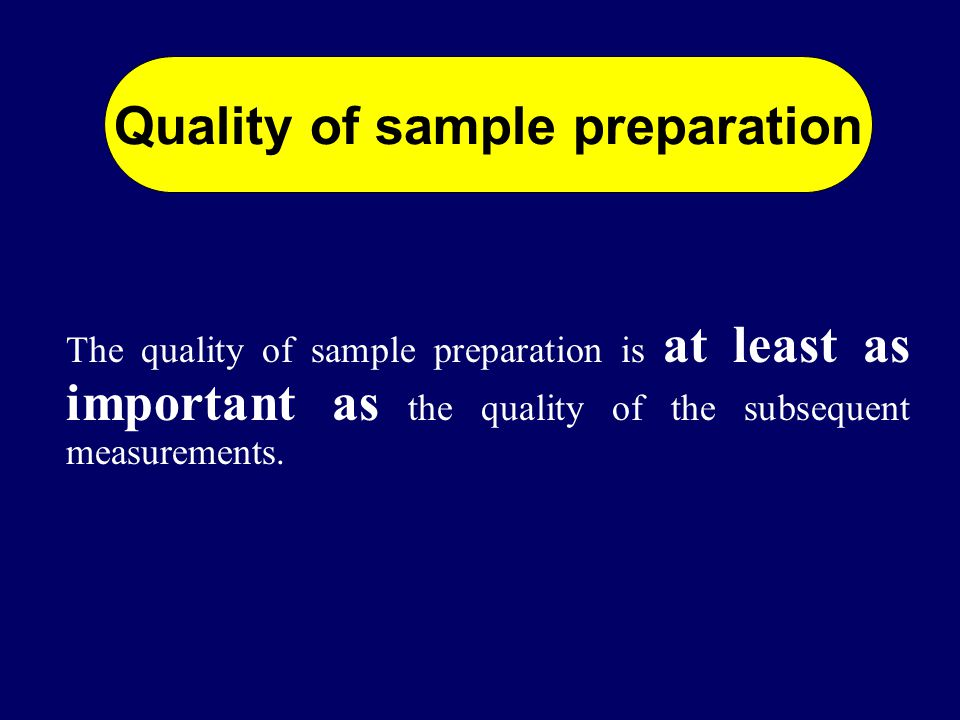 The quality of sample preparation is at least as important as the quality of the subsequent measurements.