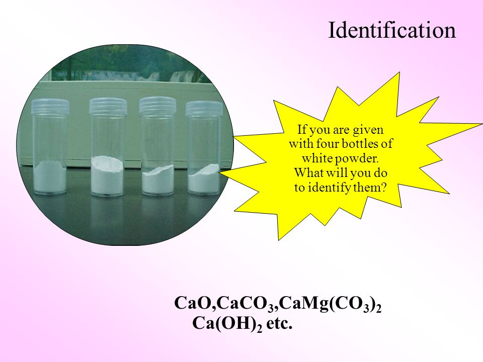 CaO,CaCO 3,CaMg(CO 3 ) 2 Ca(OH) 2 etc. If you are given with four bottles of white powder.