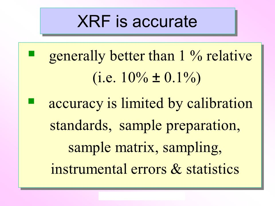 XRF is accurate  generally better than 1 % relative (i.e.