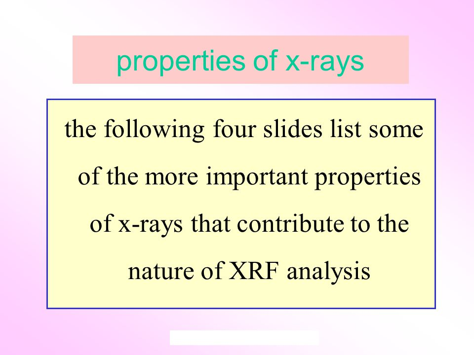 properties of x-rays the following four slides list some of the more important properties of x-rays that contribute to the nature of XRF analysis