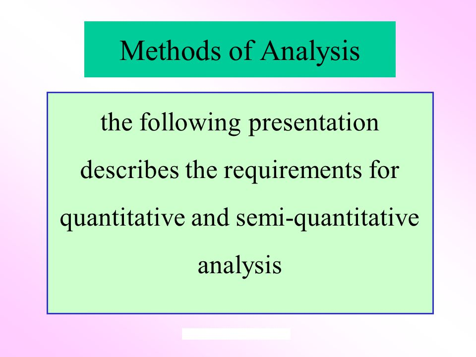 Methods of Analysis the following presentation describes the requirements for quantitative and semi-quantitative analysis