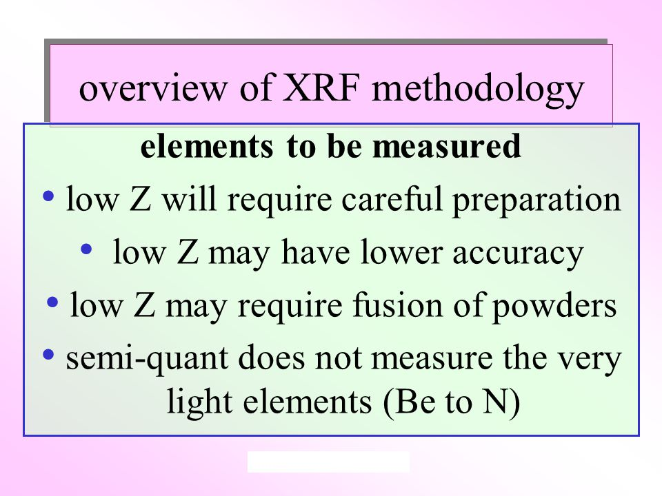 overview of XRF methodology elements to be measured low Z will require careful preparation low Z may have lower accuracy low Z may require fusion of powders semi-quant does not measure the very light elements (Be to N)