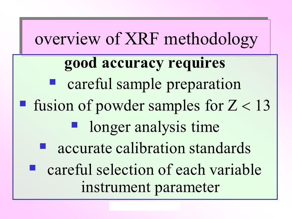 overview of XRF methodology good accuracy requires  careful sample preparation  fusion of powder samples for Z  13  longer analysis time  accurate calibration standards  careful selection of each variable instrument parameter