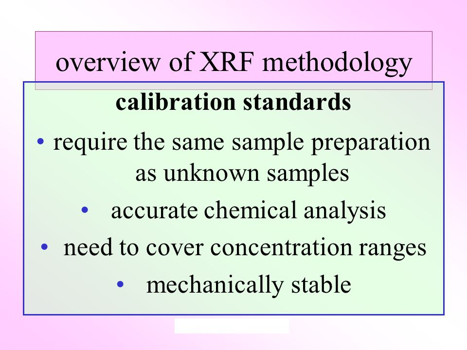 overview of XRF methodology calibration standards require the same sample preparation as unknown samples accurate chemical analysis need to cover concentration ranges mechanically stable