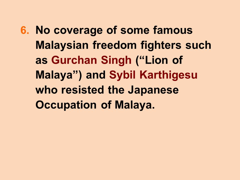 """6. No coverage of some famous Malaysian freedom fighters such as Gurchan Singh (""""Lion of Malaya"""") and Sybil Karthigesu who resisted the Japanese Occup"""