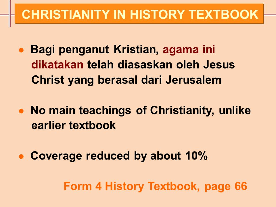 ● Bagi penganut Kristian, agama ini dikatakan telah diasaskan oleh Jesus Christ yang berasal dari Jerusalem ● No main teachings of Christianity, unlike earlier textbook ● Coverage reduced by about 10% Form 4 History Textbook, page 66 CHRISTIANITY IN HISTORY TEXTBOOK