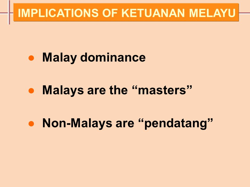 ● Malay dominance ● Malays are the masters ● Non-Malays are pendatang IMPLICATIONS OF KETUANAN MELAYU