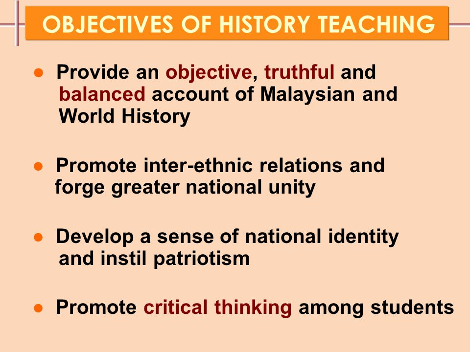 ● Provide an objective, truthful and balanced account of Malaysian and World History ● Promote inter-ethnic relations and forge greater national unity ● Develop a sense of national identity and instil patriotism ● Promote critical thinking among students OBJECTIVES OF HISTORY TEACHING