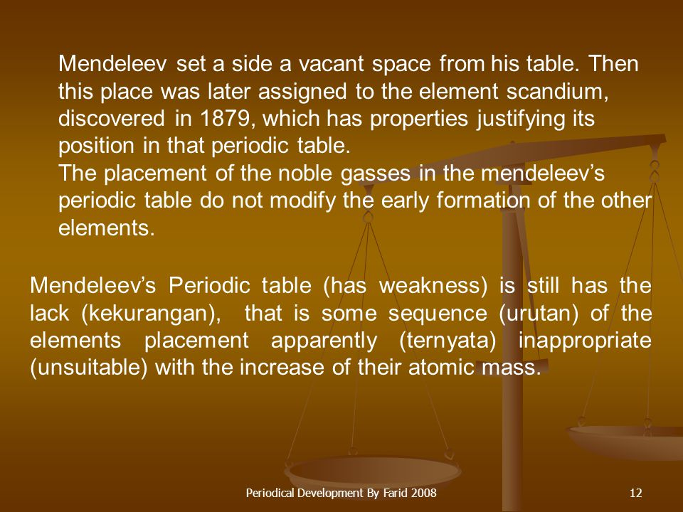 Periodical Development By Farid 200811 Mendeleev's Periodic table has some excess compared than Newlands Octave, those are: Giving correction to some values of relative atomic mass of the element.