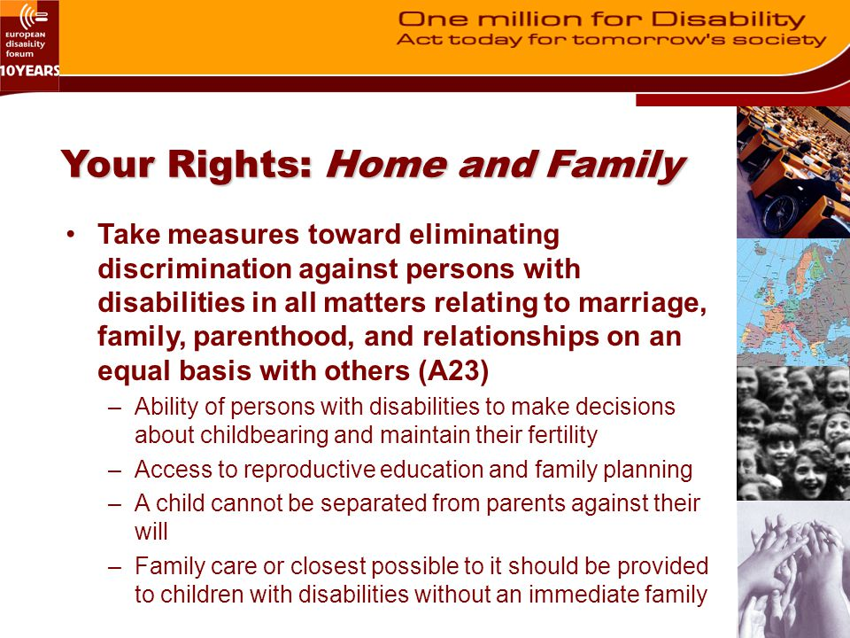 Your Rights: Home and Family Take measures toward eliminating discrimination against persons with disabilities in all matters relating to marriage, family, parenthood, and relationships on an equal basis with others (A23) –Ability of persons with disabilities to make decisions about childbearing and maintain their fertility –Access to reproductive education and family planning –A child cannot be separated from parents against their will –Family care or closest possible to it should be provided to children with disabilities without an immediate family