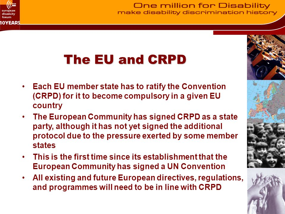 The EU and CRPD Each EU member state has to ratify the Convention (CRPD) for it to become compulsory in a given EU country The European Community has
