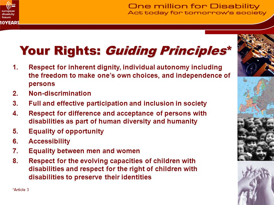 Your Rights: Changing Attitudes Recognizes the importance of mainstreaming disability (Preamble) Ratifying countries are to combat stereotypes and prejudices and promote awareness of the capabilities of persons with disabilities (A8) –Public campaigns and training programmes –Education systems to foster respect for people with disabilities –Encourage media to represent people with disabilities in a manner consistent with CRPD