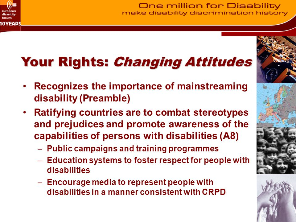 Your Rights: Changing Attitudes Recognizes the importance of mainstreaming disability (Preamble) Ratifying countries are to combat stereotypes and pre