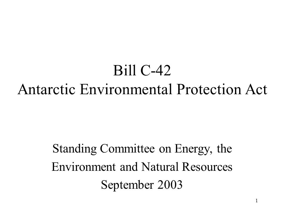 1 Bill C-42 Antarctic Environmental Protection Act Standing Committee on Energy, the Environment and Natural Resources September 2003
